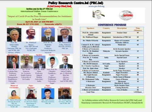 """We are pleased to inform you that Policy Research Centre.bd (PRC.bd), Bangladesh will be hosting the 8th PRC.bd International Online Zoom Conference on """"Impact of Covid-19 on the Poor: Recommendations for Assistance in South Asia"""" in Collaboration With Napsipag Community Research Foundation (NCRF), Bangladesh .     The Zoom meeting will be held on wednesday the 28th April, 2021 at 3:00 PM Bangladesh time. The Webinar will be addressed by a number of world renowned speakers from the  Malaysia, Sri Lanka, India, Pakistan, Nepal and Bangladesh.  You are cordially invited to attend the Zoom programme and share your ideas and thoughts. Please find the flyer attached detailing the event and list of speakers.     An earnest request to you is to arrive at the waiting room 10 minutes ahead, so we can overcome and adjust to the technical glitch ahead of the start time.   PRC.bd A Civil Society Think Tank is inviting you to a scheduled Zoom meeting.  Topic: The 8th PRC.bd International Online Zoom Conference  On """"Impact of Covid-19 on the Poor: Recommendations for Asia"""" Time: Apr 28, 2021 03:00 PM Astana, Dhaka"""