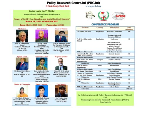 """Greetings from Policy Research Centre.bd (PRC.bd), Bangladesh.  We are pleased to inform you that Policy Research Centre.bd (PRC.bd), Bangladesh will be hosting the 7th PRC.bd International Online Zoom Conference on """"Impact of Covid-19 on Education and Mental Health of Students"""" in Collaboration  With Napsipag Community Research Foundation (NCRF), Bangladesh .     The Zoom meeting will be held on Tuesday the 28th March, 2021 at 8:00 P.M. Bangladesh time. The Webinar will be addressed by a number of world renowned speakers from the UK, USA, Malaysia, India and Bangladesh.  You are cordially invited to attend the Zoom programme and share your ideas and thoughts. Please find the flyer attached detailing the event and list of speakers.     An earnest request to you is to arrive at the waiting room 10 minutes ahead, so we can overcome and adjust to the technical glitch ahead of the start time.     PRC.bd A Civil Society Think Tank is inviting you to a scheduled Zoom meeting.  Topic: 7th PRC.bd International Online Zoom Conference on """"Impact of Covid-19 on Education and Mental Health of Students''  Time: March 28, 2021, 08:00 P.M. Astana, Dhaka"""